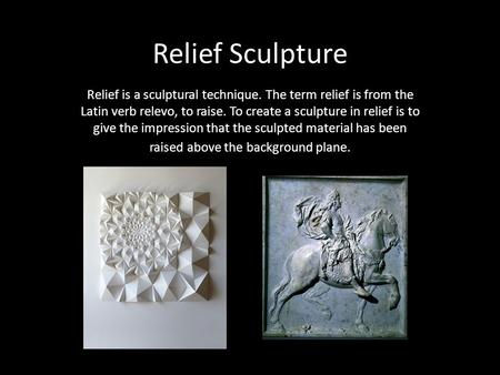 Relief Sculpture Relief is a sculptural technique. The term relief is from the Latin verb relevo, to raise. To create a sculpture in relief is to give.