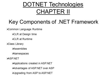 Key Components of.NET Framework  Common Language Runtime  CLR at Design time  CLR at Runtime  Class Library  Assemblies  Namespaces  ASP.NET  Applications.