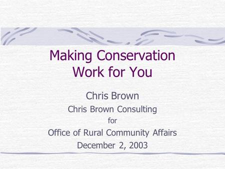 Making Conservation Work for You Chris Brown Chris Brown Consulting for Office of Rural Community Affairs December 2, 2003.