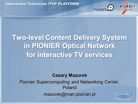 Two-level Content Delivery System in PIONIER Optical Network for interactive TV services Cezary Mazurek Poznan Supercomputing and Networking Center, Poland.