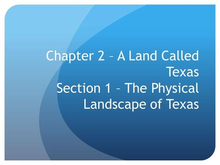 Chapter 2 – A Land Called Texas Section 1 – The Physical Landscape of Texas.