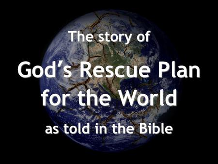 The story of God's Rescue Plan for the World as told in the Bible.