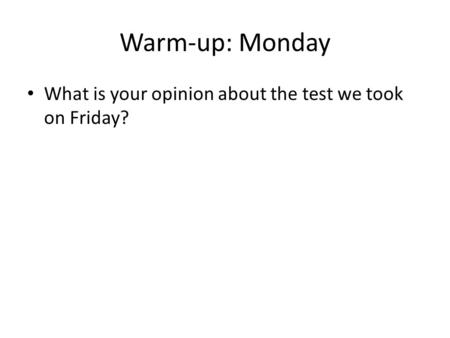 Warm-up: Monday What is your opinion about the test we took on Friday?