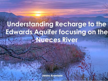 Jenna Kromann Understanding Recharge to the Edwards Aquifer focusing on the Nueces River Jenna Kromann.