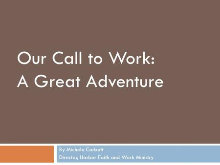 By Michele Corbett Director, Harbor Faith and Work Ministry Our Call to Work: A Great Adventure.