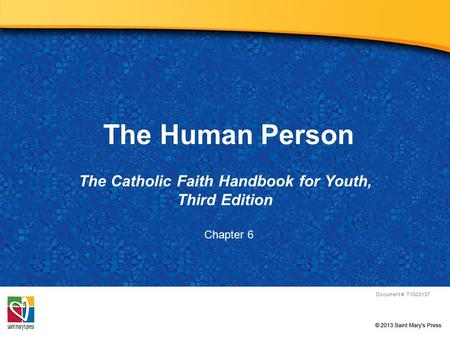 The Human Person The Catholic Faith Handbook for Youth, Third Edition Document #: TX003137 Chapter 6.