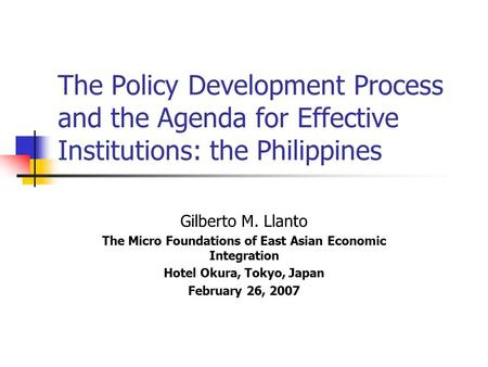 The Policy Development Process and the Agenda for Effective Institutions: the Philippines Gilberto M. Llanto The Micro Foundations of East Asian Economic.