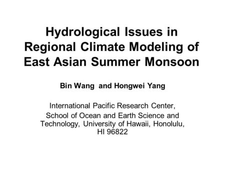 Hydrological Issues in Regional Climate Modeling of East Asian Summer Monsoon Bin Wang and Hongwei Yang International Pacific Research Center, School of.