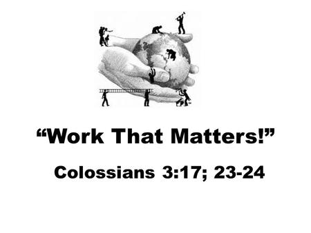 """Work That Matters!"" Colossians 3:17; 23-24. Hall County Historical Society 2015 Local Legacies Jan CooleyJack Frost Milton Robson The world provides."