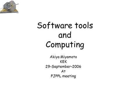 Software tools and Computing Akiya Miyamoto KEK 29-September-2006 At FJPPL meeting.