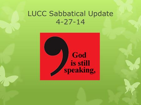 LUCC Sabbatical Update 4-27-14. In the beginning: How we arrived at this moment  September Council retreat  Transformation: self, others, and wider.