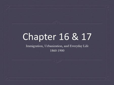 Chapter 16 & 17 Immigration, Urbanization, and Everyday Life 1860-1900.