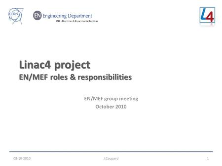 MEF - Machines & Experimental Facilities Linac4 project EN/MEF roles & responsibilities EN/MEF group meeting October 2010 08-10-2010J.Coupard1.