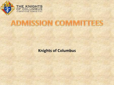 Knights of Columbus. ROLE The Admissions Committee informs the prospect about the Order and the Council including: – The purpose of the Order – Structure.