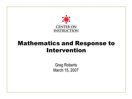 Mathematics and Response to Intervention Greg Roberts March 15, 2007.
