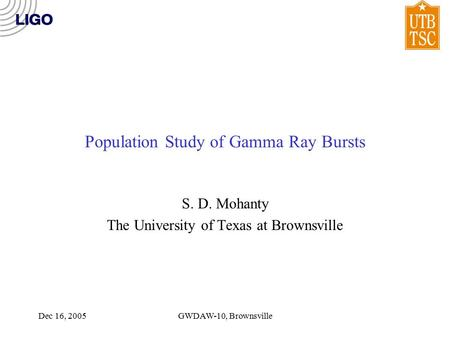 Dec 16, 2005GWDAW-10, Brownsville Population Study of Gamma Ray Bursts S. D. Mohanty The University of Texas at Brownsville.