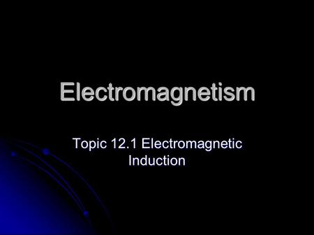 Electromagnetism Topic 12.1 Electromagnetic Induction.