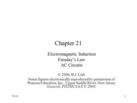 Ch 21 1 Chapter 21 Electromagnetic Induction Faraday's Law AC Circuits © 2006, B.J. Lieb Some figures electronically reproduced by permission of Pearson.