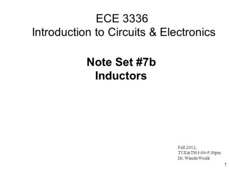 1 ECE 3336 Introduction to Circuits & Electronics Note Set #7b Inductors Fall 2012, TUE&TH 4:00-5:30pm Dr. Wanda Wosik.