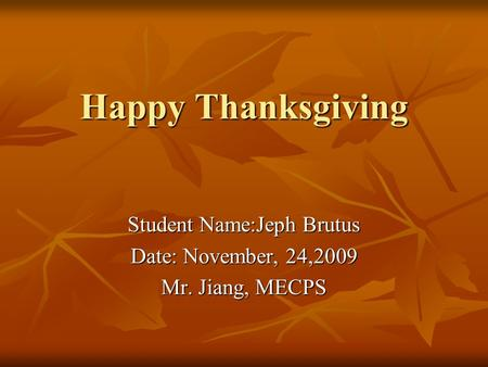 Happy Thanksgiving Student Name:Jeph Brutus Date: November, 24,2009 Mr. Jiang, MECPS.
