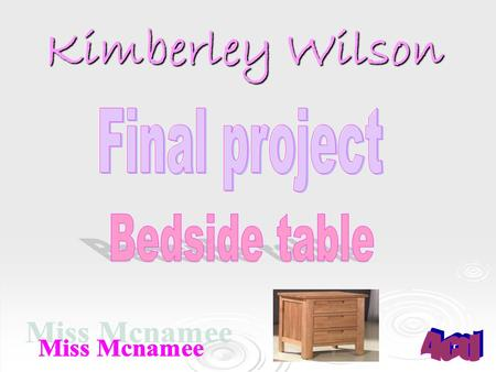 Kimberley Wilson.  The reason I am going to make a bedside table is because I would like to put something on it beside my bed.  I have lots of c.d's.