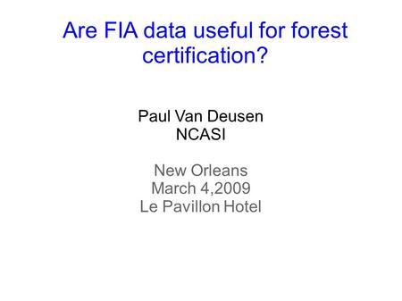 Paul Van Deusen NCASI New Orleans March 4,2009 Le Pavillon Hotel Are FIA data useful for forest certification?