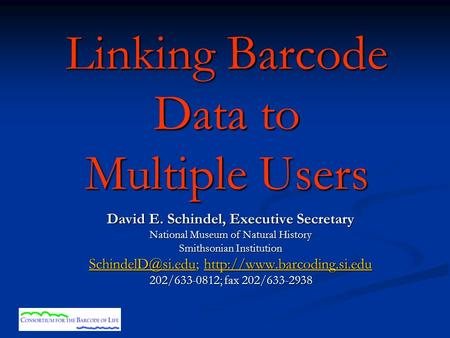 Linking Barcode Data to Multiple Users David E. Schindel, Executive Secretary National Museum of Natural History Smithsonian Institution