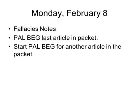 Monday, February 8 Fallacies Notes PAL BEG last article in packet. Start PAL BEG for another article in the packet.