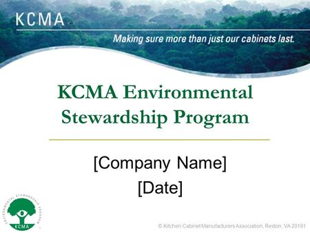 © Kitchen Cabinet Manufacturers Association, Reston, VA 20191 KCMA Environmental Stewardship Program [Company Name] [Date]