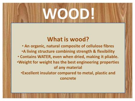 WOOD! What is wood? An organic, natural composite of cellulose fibres A living structure combining strength & flexibility Contains WATER, even when dried,