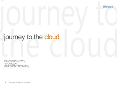 | Copyright© 2011 Microsoft Corporation 1 journey to the cloud KOEN VAN TOLHUYZEN TSP OFFICE 365 MICROSOFT CORPORATION.