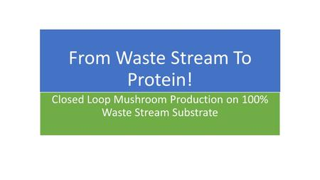 From Waste Stream To Protein! Closed Loop Mushroom Production on 100% Waste Stream Substrate.