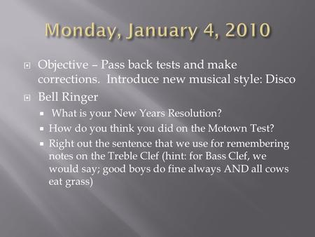  Objective – Pass back tests and make corrections. Introduce new musical style: Disco  Bell Ringer  What is your New Years Resolution?  How do you.