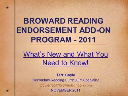 BROWARD READING ENDORSEMENT ADD-ON PROGRAM - 2011 What's New and What You Need to Know! Terri Coyle Secondary Reading Curriculum Specialist