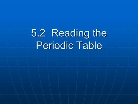 5.2 Reading the Periodic Table. Vertical Columns Known as families or groups Known as families or groups Elements in a column tend to have similar properties.