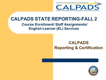 CALPADS STATE REPORTING-FALL 2 Course Enrollment/ Staff Assignments/ English Learner (EL) Services CALPADS Reporting & Certification.