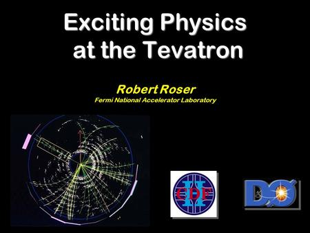 Exciting Physics at the Tevatron Robert Roser Fermi National Accelerator Laboratory.