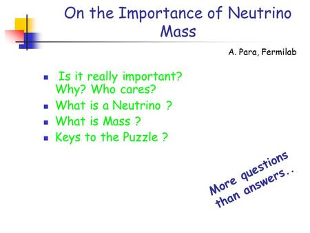 On the Importance of Neutrino Mass Is it really important? Why? Who cares? What is a Neutrino ? What is Mass ? Keys to the Puzzle ? A. Para, Fermilab More.