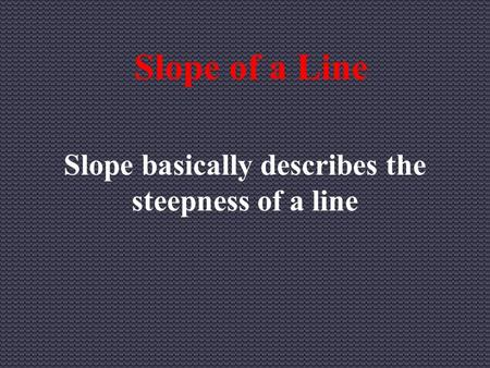 Slope of a Line Slope basically describes the steepness of a line.
