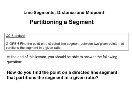 Line Segments, Distance and Midpoint Partitioning a Segment CC Standard G-GPE.6 Find the point on a directed line segment between two given points that.
