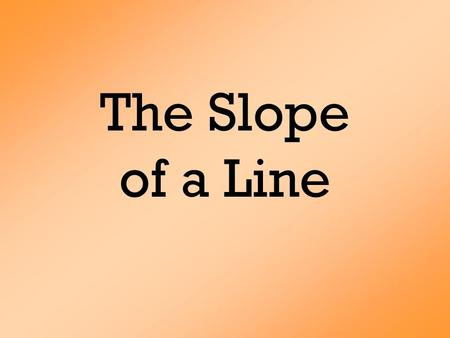 The Slope of a Line. 43210 In addition to level 3.0 and beyond what was taught in class, the student may:  Make connection with other concepts in math.