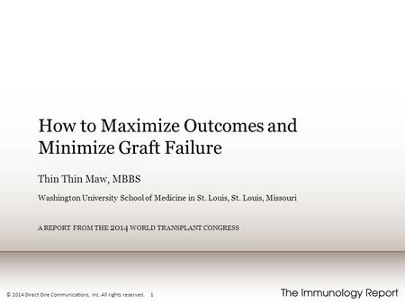 © 2014 Direct One Communications, Inc. All rights reserved. 1 How to Maximize Outcomes and Minimize Graft Failure Thin Thin Maw, MBBS Washington University.