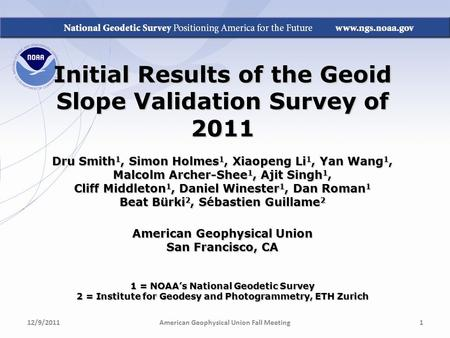 Initial Results of the Geoid Slope Validation Survey of 2011 Dru Smith 1, Simon Holmes 1, Xiaopeng Li 1, Yan Wang 1, Malcolm Archer-Shee 1, Ajit Singh.