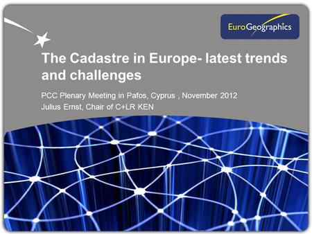The Cadastre in Europe- latest trends and challenges PCC Plenary Meeting in Pafos, Cyprus, November 2012 Julius Ernst, Chair of C+LR KEN.