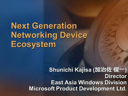 Microsoft Confidential 1 WWSMM 2000 Next Generation Networking Device Ecosystem Shunichi Kajisa ( 加治佐 俊一 ) Director East Asia Windows Division Microsoft.