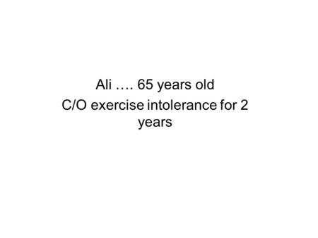 Ali …. 65 years old C/O exercise intolerance for 2 years.