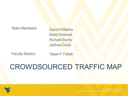 WEST VIRGINIA UNIVERSITY Lane Department of Computer Science and Electrical Engineering CROWDSOURCED TRAFFIC MAP Team Members: Faculty Mentor: David Williams.