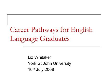 Career Pathways for English Language Graduates Liz Whitaker York St John University 16 th July 2008.