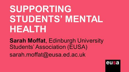 SUPPORTING STUDENTS' MENTAL HEALTH Sarah Moffat, Edinburgh University Students' Association (EUSA)