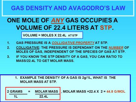 GAS DENSITY AND AVAGODRO'S LAW ONE MOLE OF ANY GAS OCCUPIES A VOLUME OF 22.4 LITERS AT STP. 1.GAS PRESSURE IS A COLLIGATIVE PROPERTY AT STP. 2.COLLIGATIVE: